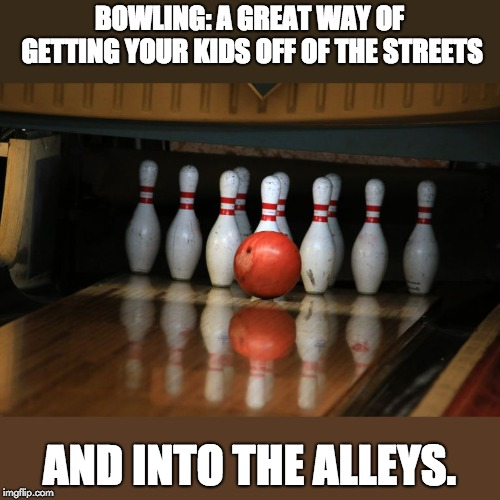 Strike | BOWLING: A GREAT WAY OF GETTING YOUR KIDS OFF OF THE STREETS AND INTO THE ALLEYS. | image tagged in strike | made w/ Imgflip meme maker