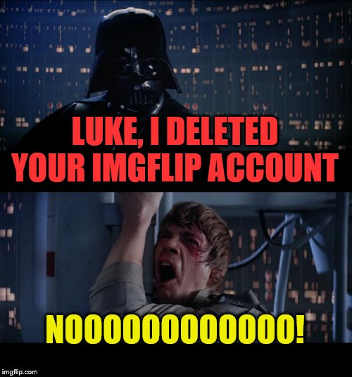 Star Wars No Meme | LUKE, I DELETED YOUR IMGFLIP ACCOUNT NOOOOOOOOOOOO! | image tagged in memes,star wars no | made w/ Imgflip meme maker