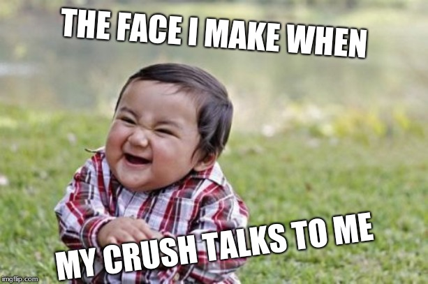 Evil Toddler Meme | THE FACE I MAKE WHEN MY CRUSH TALKS TO ME | image tagged in memes,evil toddler | made w/ Imgflip meme maker