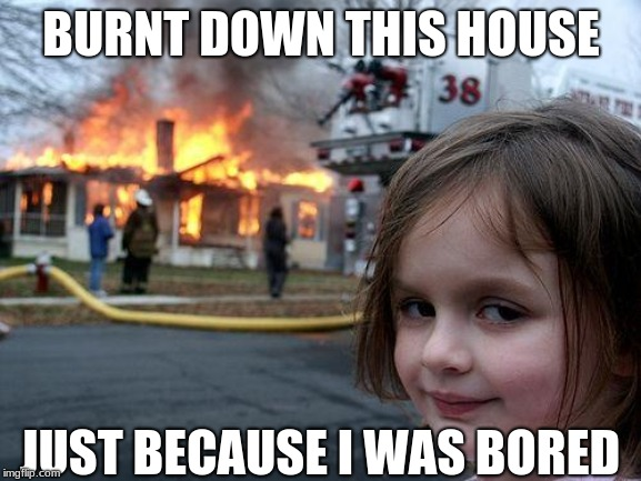 Disaster Girl Meme | BURNT DOWN THIS HOUSE JUST BECAUSE I WAS BORED | image tagged in memes,disaster girl,funny,lol | made w/ Imgflip meme maker