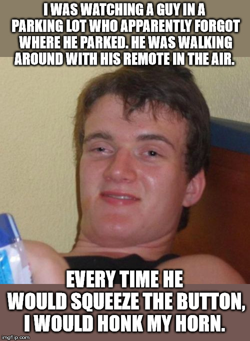 10 Guy Meme | I WAS WATCHING A GUY IN A PARKING LOT WHO APPARENTLY FORGOT WHERE HE PARKED. HE WAS WALKING AROUND WITH HIS REMOTE IN THE AIR. EVERY TIME HE | image tagged in memes,10 guy | made w/ Imgflip meme maker
