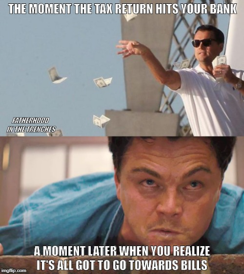 Easy Come, Easy Go | THE MOMENT THE TAX RETURN HITS YOUR BANK A MOMENT LATER WHEN YOU REALIZE IT'S ALL GOT TO GO TOWARDS BILLS FATHERHOOD IN THE TRENCHES | image tagged in leonardo dicaprio,wolf of wall street,tax refund | made w/ Imgflip meme maker