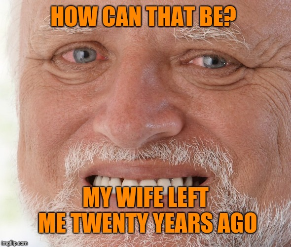 Hide the Pain Harold | HOW CAN THAT BE? MY WIFE LEFT ME TWENTY YEARS AGO | image tagged in hide the pain harold | made w/ Imgflip meme maker
