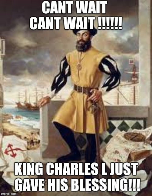 Ferdinand Magellan | CANT WAIT CANT WAIT !!!!!! KING CHARLES L JUST GAVE HIS BLESSING!!! | image tagged in ferdinand magellan | made w/ Imgflip meme maker
