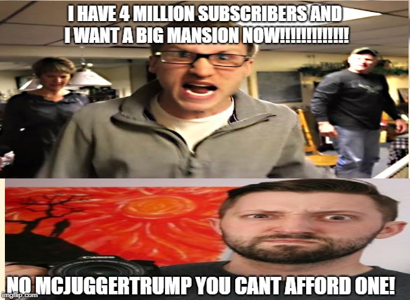 Spoiled Youtubers! | I HAVE 4 MILLION SUBSCRIBERS AND I WANT A BIG MANSION NOW!!!!!!!!!!!!! NO MCJUGGERTRUMP YOU CANT AFFORD ONE! | image tagged in youtubers | made w/ Imgflip meme maker