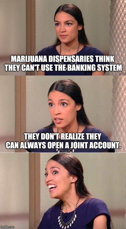 Or Maybe They Can Buy U.S. Savings Bongs? | MARIJUANA DISPENSARIES THINK THEY CAN'T USE THE BANKING SYSTEM THEY DON'T REALIZE THEY CAN ALWAYS OPEN A JOINT ACCOUNT. | image tagged in bad pun ocasio-cortez,cannabis,banks | made w/ Imgflip meme maker