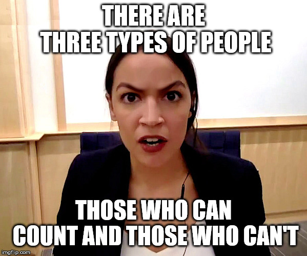 Alexandria Ocasio-Cortez | THERE ARE THREE TYPES OF PEOPLE THOSE WHO CAN COUNT AND THOSE WHO CAN'T | image tagged in alexandria ocasio-cortez | made w/ Imgflip meme maker