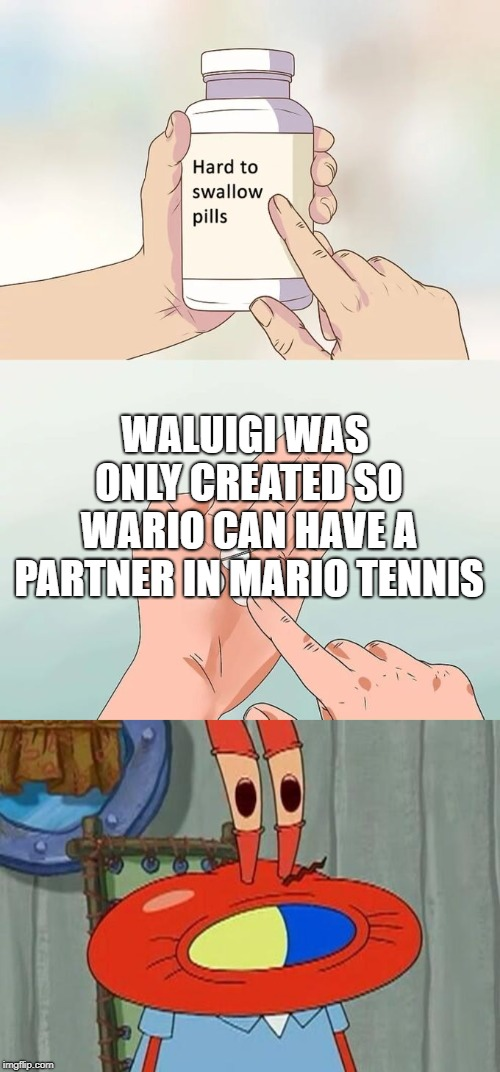 WALUIGI WAS ONLY CREATED SO WARIO CAN HAVE A PARTNER IN MARIO TENNIS | image tagged in memes,hard to swallow pills | made w/ Imgflip meme maker