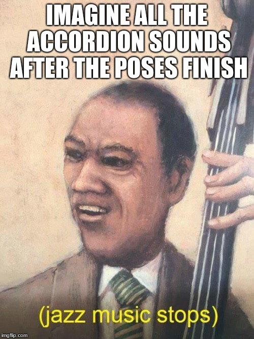 Jazz Music Stops | IMAGINE ALL THE ACCORDION SOUNDS AFTER THE POSES FINISH | image tagged in jazz music stops | made w/ Imgflip meme maker