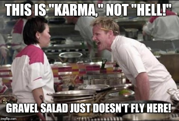 "Angry Chef Gordon Ramsay Meme | THIS IS ""KARMA,"" NOT ""HELL!"" GRAVEL SALAD JUST DOESN'T FLY HERE! 
