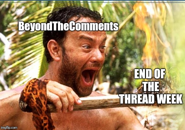End of the Thread Week | March 7-13 | A BeyondTheComments Event | BeyondTheComments END OF THE THREAD WEEK | image tagged in memes,castaway fire,endofthread,beyondthecomments,palringo,btc | made w/ Imgflip meme maker