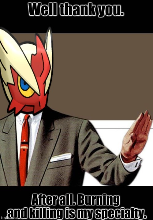 Just shut up already (Blaze the Blaziken) | Well thank you. After all. Burning and killing is my specialty. | image tagged in just shut up already blaze the blaziken | made w/ Imgflip meme maker