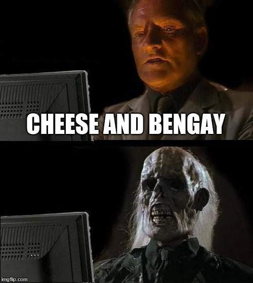 CHEESE AND BENGAY | image tagged in memes,ill just wait here | made w/ Imgflip meme maker