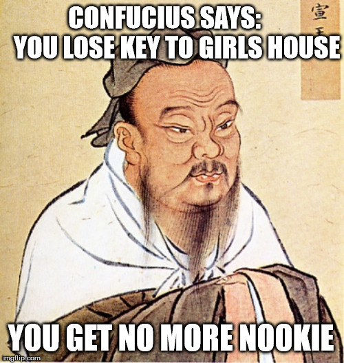 Confucius Says | CONFUCIUS SAYS:     YOU LOSE KEY TO GIRLS HOUSE YOU GET NO MORE NOOKIE | image tagged in confucius says,memes,new,key,what if i told you,first world problems | made w/ Imgflip meme maker