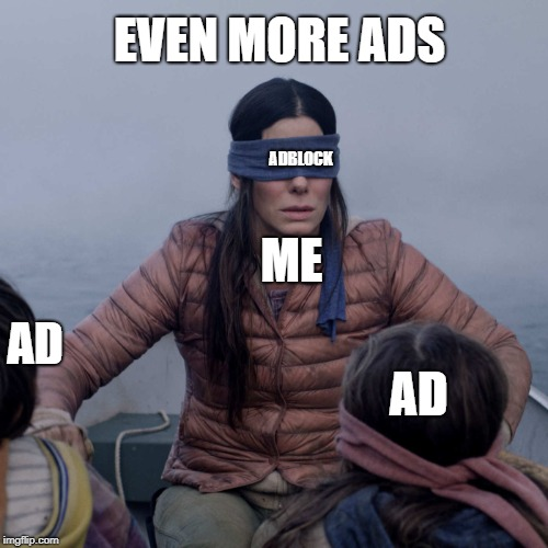 Not sure if this has been done before or not... |  EVEN MORE ADS; ADBLOCK; ME; AD; AD | image tagged in memes,bird box,funny,secret tag,ads,adblock | made w/ Imgflip meme maker