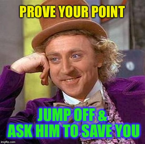 Creepy Condescending Wonka Meme | PROVE YOUR POINT JUMP OFF & ASK HIM TO SAVE YOU | image tagged in memes,creepy condescending wonka | made w/ Imgflip meme maker