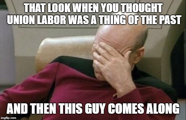 Captain Picard Facepalm Meme | THAT LOOK WHEN YOU THOUGHT UNION LABOR WAS A THING OF THE PAST AND THEN THIS GUY COMES ALONG | image tagged in memes,captain picard facepalm | made w/ Imgflip meme maker