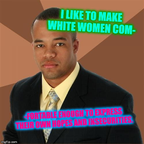 Would you like some chamomile? | I LIKE TO MAKE WHITE WOMEN COM- -FORTABLE ENOUGH TO EXPRESS THEIR OWN HOPES AND INSECURITIES. | image tagged in memes,successful black man,funny,dank memes | made w/ Imgflip meme maker
