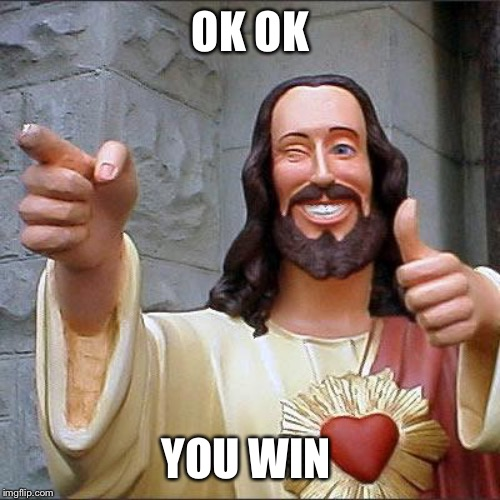 Buddy Christ Meme | OK OK YOU WIN | image tagged in memes,buddy christ | made w/ Imgflip meme maker