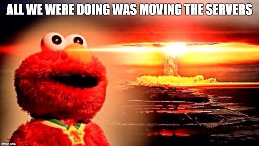 elmo nuclear explosion | ALL WE WERE DOING WAS MOVING THE SERVERS | image tagged in elmo nuclear explosion | made w/ Imgflip meme maker