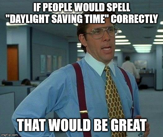 "Daylight Saving Time |  IF PEOPLE WOULD SPELL ""DAYLIGHT SAVING TIME"" CORRECTLY; THAT WOULD BE GREAT 