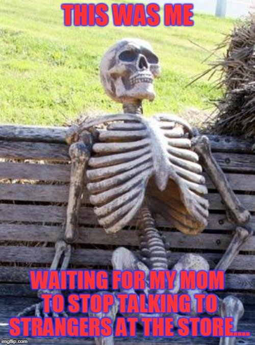Waiting Skeleton | THIS WAS ME WAITING FOR MY MOM TO STOP TALKING TO STRANGERS AT THE STORE.... | image tagged in memes,waiting skeleton | made w/ Imgflip meme maker