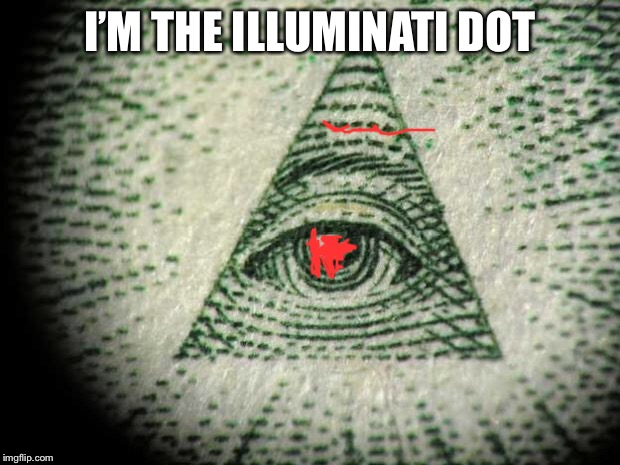 Illuminati | I'M THE ILLUMINATI DOT | image tagged in illuminati | made w/ Imgflip meme maker