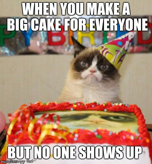 Grumpy Cat Birthday | WHEN YOU MAKE A BIG CAKE FOR EVERYONE BUT NO ONE SHOWS UP | image tagged in memes,grumpy cat birthday,grumpy cat | made w/ Imgflip meme maker