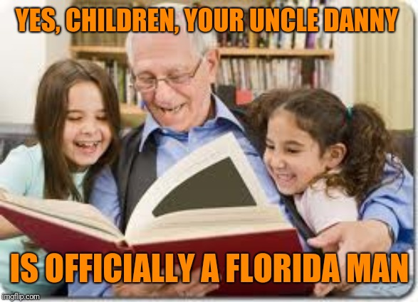 Storytelling Grandpa Meme | YES, CHILDREN, YOUR UNCLE DANNY IS OFFICIALLY A FLORIDA MAN | image tagged in memes,storytelling grandpa | made w/ Imgflip meme maker