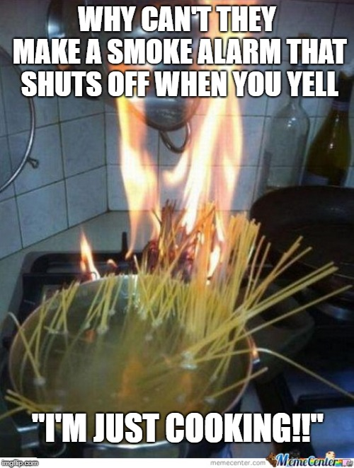 "cooking | WHY CAN'T THEY MAKE A SMOKE ALARM THAT SHUTS OFF WHEN YOU YELL ""I'M JUST COOKING!!"" 