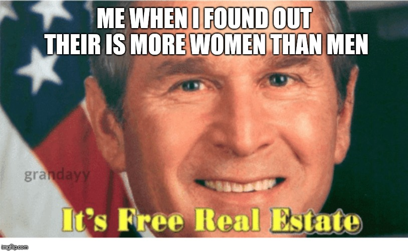 Me | ME WHEN I FOUND OUT THEIR IS MORE WOMEN THAN MEN | image tagged in it's free real estate | made w/ Imgflip meme maker