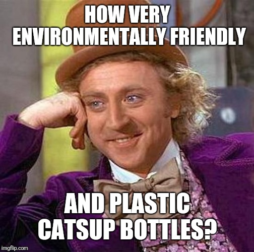 Creepy Condescending Wonka Meme | HOW VERY ENVIRONMENTALLY FRIENDLY AND PLASTIC CATSUP BOTTLES? | image tagged in memes,creepy condescending wonka | made w/ Imgflip meme maker