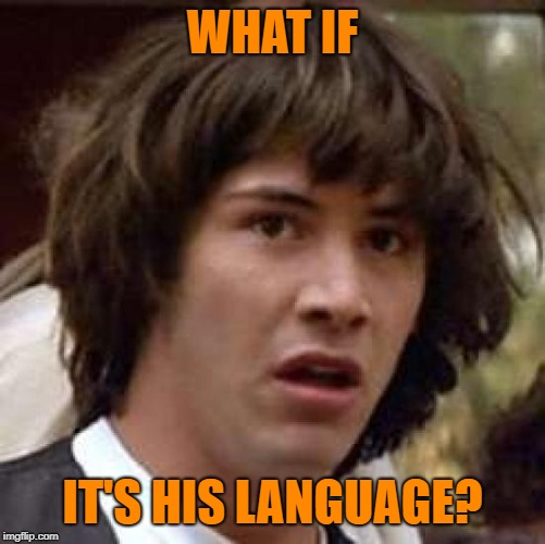 Conspiracy Keanu Meme | WHAT IF IT'S HIS LANGUAGE? | image tagged in memes,conspiracy keanu | made w/ Imgflip meme maker