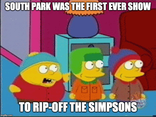 South Park Parodying The Simpsons | SOUTH PARK WAS THE FIRST EVER SHOW TO RIP-OFF THE SIMPSONS | image tagged in south park,the simpsons,memes,parody | made w/ Imgflip meme maker