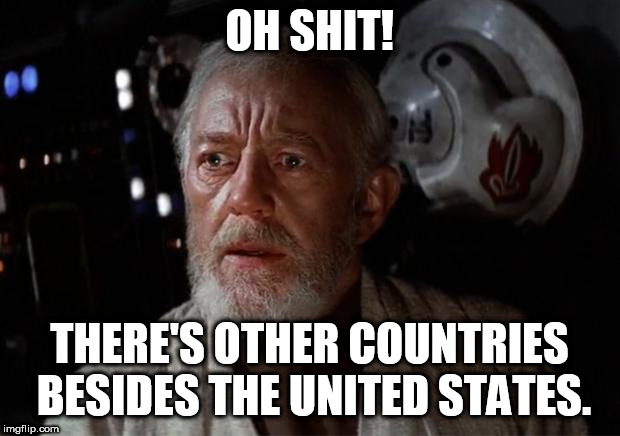 American Right-Wingers in a nutshell |  OH SHIT! THERE'S OTHER COUNTRIES BESIDES THE UNITED STATES. | image tagged in surprise obi wan,right wing,right-wing,america,united states,united states of america | made w/ Imgflip meme maker