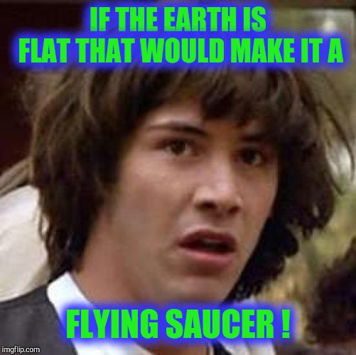 Flat, round . . . What difference does it make? | IF THE EARTH IS FLAT THAT WOULD MAKE IT A FLYING SAUCER ! | image tagged in memes,conspiracy keanu,flat earth,globe,controversial | made w/ Imgflip meme maker