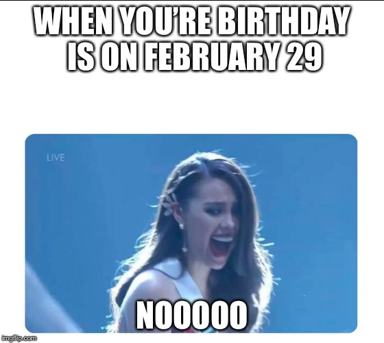 Miss Universe 2018 | WHEN YOU'RE BIRTHDAY IS ON FEBRUARY 29 NOOOOO | image tagged in miss universe 2018 | made w/ Imgflip meme maker