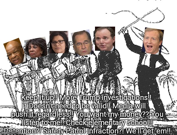 Steyer cracking the whip! |  Keep it up!! More Trump investigations!! Doesn't need to be valid!! Media will push it regardless!! You want my money?? You listen to me!! Check elementary school!! Detention?! Safety Patrol infraction?! We'll get 'em!! | image tagged in adam schiff,nadler,tlaib,waters,cummings,trump impeachment | made w/ Imgflip meme maker