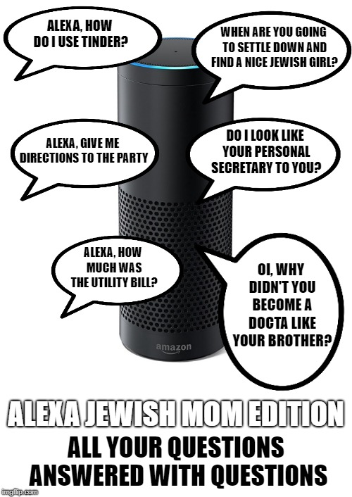 Alexa labs presents | ALEXA, HOW DO I USE TINDER? WHEN ARE YOU GOING TO SETTLE DOWN AND FIND A NICE JEWISH GIRL? ALEXA, GIVE ME DIRECTIONS TO THE PARTY DO I LOOK  | image tagged in amazon echo,jewish,mother,questions | made w/ Imgflip meme maker