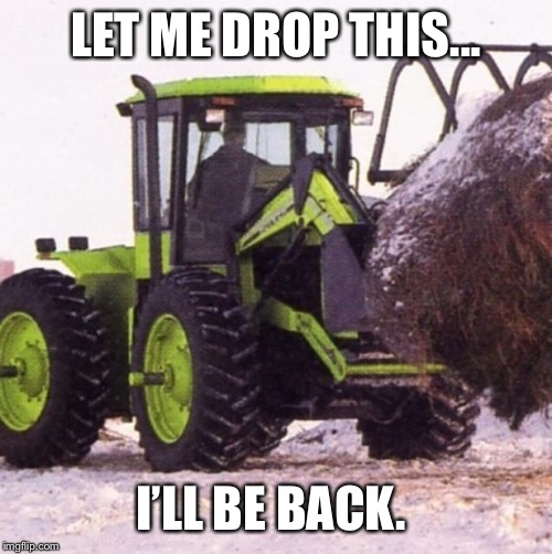 Nibshit farmer | LET ME DROP THIS... I'LL BE BACK. | image tagged in farmer,funny,lol,tractor,snow | made w/ Imgflip meme maker