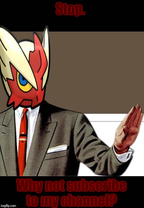 Just shut up already (Blaze the Blaziken) | Stop. Why not subscribe to my channel? | image tagged in just shut up already blaze the blaziken | made w/ Imgflip meme maker