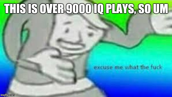 Excuse me what the fuck | THIS IS OVER 9000 IQ PLAYS, SO UM | image tagged in excuse me what the fuck | made w/ Imgflip meme maker