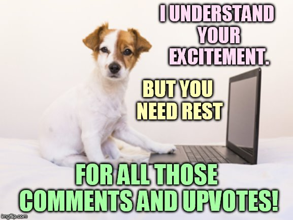 I UNDERSTAND YOUR EXCITEMENT. FOR ALL THOSE COMMENTS AND UPVOTES! BUT YOU NEED REST | made w/ Imgflip meme maker