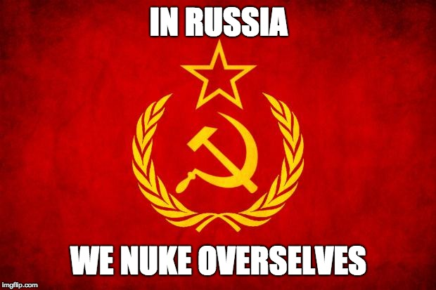 In Soviet Russia | IN RUSSIA WE NUKE OVERSELVES | image tagged in in soviet russia | made w/ Imgflip meme maker