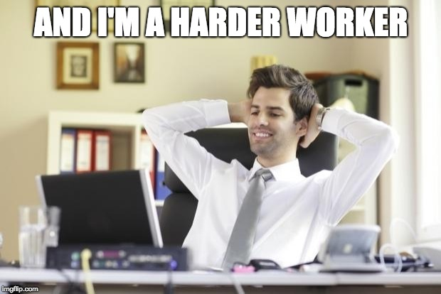 Happy Office Worker | AND I'M A HARDER WORKER | image tagged in happy office worker | made w/ Imgflip meme maker