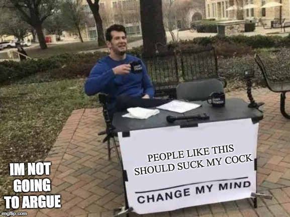 Change My Mind Meme | PEOPLE LIKE THIS SHOULD SUCK MY COCK IM NOT GOING TO ARGUE | image tagged in memes,change my mind | made w/ Imgflip meme maker