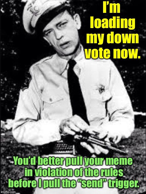 "Police yourself, why don't you? | I'm loading my down vote now. You'd better pull your meme in violation of the rules before I pull the ""send"" trigger. 