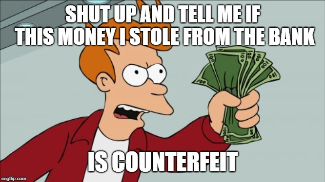 Shut Up And Take My Money Fry Meme | SHUT UP AND TELL ME IF THIS MONEY I STOLE FROM THE BANK IS COUNTERFEIT | image tagged in memes,shut up and take my money fry | made w/ Imgflip meme maker
