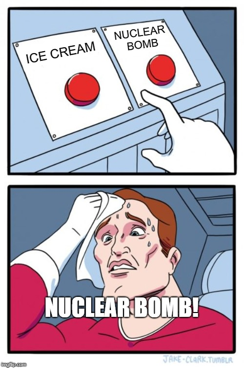 Two Buttons Meme | ICE CREAM NUCLEAR BOMB NUCLEAR BOMB! | image tagged in memes,two buttons | made w/ Imgflip meme maker