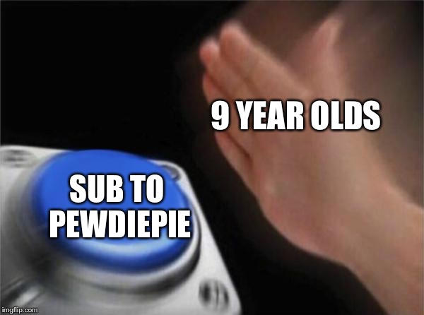 That's how Youtube works | 9 YEAR OLDS SUB TO PEWDIEPIE | image tagged in memes,blank nut button,pewdiepie,button | made w/ Imgflip meme maker